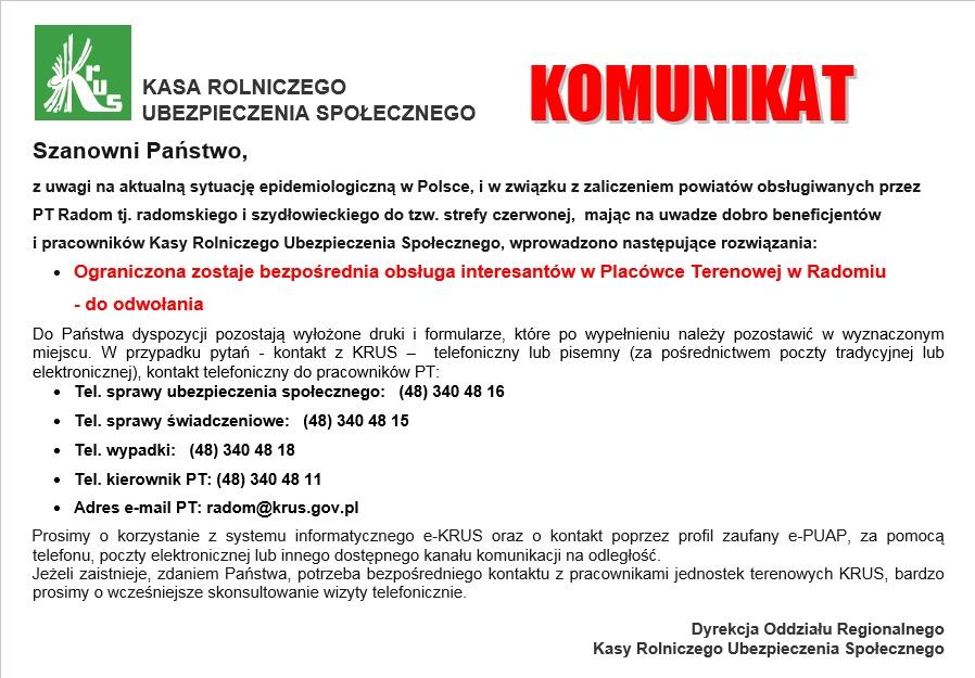 Szanowni Państwo, z uwagi na aktualną sytuację epidemiologiczną w Polsce, i w związku z zaliczeniem powiatów obsługiwanych przez PT Radom tj. radomskiego i szydłowieckiego do tzw. strefy czerwonej,  mając na uwadze dobro beneficjentów  i pracowników Kasy Rolniczego Ubezpieczenia Społecznego, wprowadzono następujące rozwiązania: •Ograniczona zostaje bezpośrednia obsługa interesantów w Placówce Terenowej w Radomiu   - do odwołania Do Państwa dyspozycji pozostają wyłożone druki i formularze, które po wypełnieniu należy pozostawić w wyznaczonym miejscu. W przypadku pytań - kontakt z KRUS –  telefoniczny lub pisemny (za pośrednictwem poczty tradycyjnej lub elektronicznej), kontakt telefoniczny do pracowników PT: •Tel. sprawy ubezpieczenia społecznego:   (48) 340 48 16 •Tel. sprawy świadczeniowe:   (48) 340 48 15 •Tel. wypadki:   (48) 340 48 18 •Tel. kierownik PT: (48) 340 48 11 •Adres e-mail PT: radom@krus.gov.pl Prosimy o korzystanie z systemu informatycznego e-KRUS oraz o kontakt poprzez profil zaufany e-PUAP, za pomocą telefonu, poczty elektronicznej lub innego dostępnego kanału komunikacji na odległość. Jeżeli zaistnieje, zdaniem Państwa, potrzeba bezpośredniego kontaktu z pracownikami jednostek terenowych KRUS, bardzo prosimy o wcześniejsze skonsultowanie wizyty telefonicznie.    Dyrekcja Oddziału Regionalnego Kasy Rolniczego Ubezpieczenia Społecznego