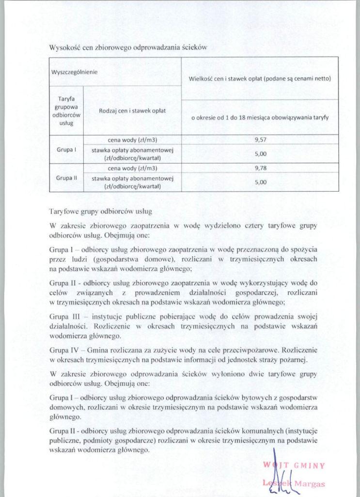 Wysokość cen zbiorowego odprowadzania ścieków WyszczególnienieWielkość cen i stawek opłat (podane są cenami netto)  Taryfa grupowa odbiorców usługRodzaj cen i stawek opłat o okresie od 1 do 18 miesiąca obowiązywania taryfy  Grupa Icena wody (zł/m3)9,57 stawka opłaty abonamentowej (zł/odbiorcę/kwartał)5,00 Grupa IIcena wody (zł/m3)9,78 stawka opłaty abonamentowej (zł/odbiorcę/kwartał)5,00  Taryfowe grupy odbiorców usług W zakresie zbiorowego zaopatrzenia w wodę wydzielono cztery taryfowe grupy odbiorców usług. Obejmują one: Grupa I – odbiorcy usług zbiorowego zaopatrzenia w wodę przeznaczoną do spożycia przez ludzi (gospodarstwa domowe), rozliczani w trzymiesięcznych okresach  na podstawie wskazań wodomierza głównego; Grupa II - odbiorcy usług zbiorowego zaopatrzenia w wodę wykorzystujący wodę do celów związanych z prowadzeniem działalności gospodarczej, rozliczani  w trzymiesięcznych okresach na podstawie wskazań wodomierza głównego; Grupa III – instytucje publiczne pobierające wodę do celów prowadzenia swojej działalności. Rozliczenie w okresach trzymiesięcznych na podstawie wskazań wodomierza głównego. Grupa IV – Gmina rozliczana za zużycie wody na cele przeciwpożarowe. Rozliczenie w okresach trzymiesięcznych na podstawie informacji od jednostek straży pożarnej. W zakresie zbiorowego odprowadzania ścieków wyłoniono dwie taryfowe grupy odbiorców usług. Obejmują one: Grupa I – odbiorcy usług zbiorowego odprowadzania ścieków bytowych z gospodarstw domowych, rozliczani w okresie trzymiesięcznym na podstawie wskazań wodomierza głównego. Grupa II - odbiorcy usług zbiorowego odprowadzania ścieków komunalnych (instytucje publiczne, podmioty gospodarcze) rozliczani w okresie trzymiesięcznym na podstawie wskazań wodomierza głównego.