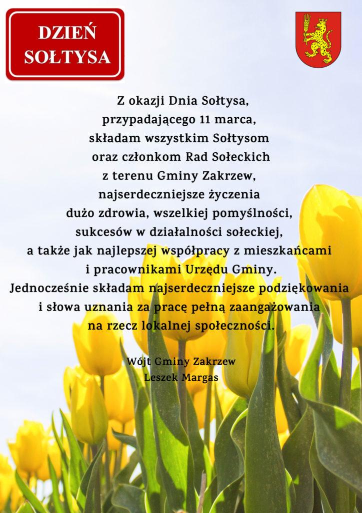 Z okazji Dnia Sołtysa, przypadającego 11 marca, składam wszystkim Sołtysom oraz członkom Rad Sołeckich z terenu Gminy Zakrzew, najserdeczniejsze życzenia dużo zdrowia, wszelkiej pomyślności, sukcesów w działalności sołeckiej, a także jak najlepszej współpracy z mieszkańcami i pracownikami Urzędu Gminy. Jednocześnie składam najserdeczniejsze podziękowania i słowa uznania za pracę pełną zaangażowania na rzecz lokalnej społeczności.