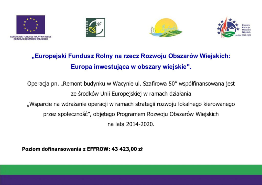 """""""Europejski Fundusz Rolny na rzecz Rozwoju Obszarów Wiejskich: Europa inwestująca w obszary wiejskie"""". Operacja pn. """"Remont budynku w Wacynie ul. Szafirowa 50"""" współfinansowana jest ze środków Unii Europejskiej w ramach działania """"Wsparcie na wdrażanie operacji w ramach strategii rozwoju lokalnego kierowanego przez społeczność"""", objętego Programem Rozwoju Obszarów Wiejskich na lata 2014-2020. Poziom dofinansowania z EFFROW: 43 423,00 zł"""