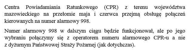 Centra Powiadamiania Ratunkowego (CPR) z terenu województwa mazowieckiego na przełomie maja i czerwca przejmą obsługę połączeń kierowanych na numer alarmowy 998.  Numer alarmowy 998 w dalszym ciągu będzie funkcjonował, ale po jego wybraniu połączymy się z operatorem numeru alarmowego CPR-u a nie  z dyżurnym Państwowej Straży Pożarnej (jak dotychczas).