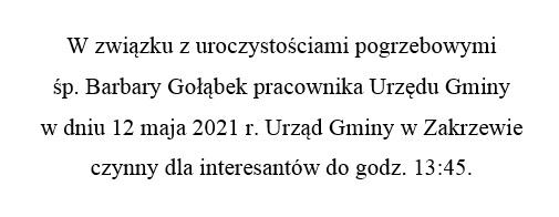 W związku z uroczystościami pogrzebowymi  śp. Barbary Gołąbek pracownika Urzędu Gminy  w dniu 12 maja 2021 r. Urząd Gminy w Zakrzewie  czynny dla interesantów do godz. 13:45.