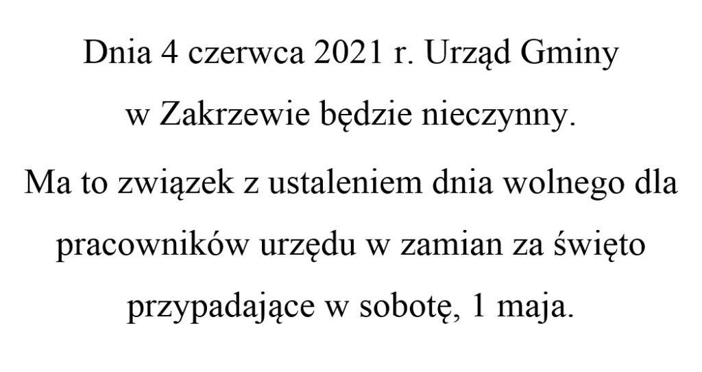 Dnia 4 czerwca 2021 r. Urząd Gminy  w Zakrzewie będzie nieczynny. Ma to związek z ustaleniem dnia wolnego dla pracowników urzędu w zamian za święto przypadające w sobotę, 1 maja.