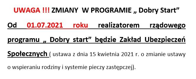 """UWAGA !!! ZMIANY  W PROGRAMIE """" Dobry Start"""" Od 01.07.2021 roku realizatorem rządowego programu """" Dobry start"""" będzie Zakład Ubezpieczeń Społecznych ( ustawa z dnia 15 kwietnia 2021 r. o zmianie ustawy o wspieraniu rodziny i systemie pieczy zastępczej)."""