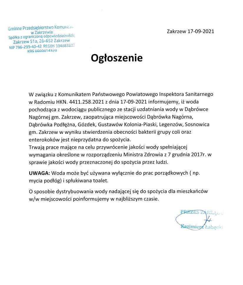 W związku z Komunikatem Państwowego Powiatowego Inspektora Sanitarnego w Radomiu HKN. 4411.258.2021 z dnia 17-09-2021 informujemy, iż woda pochodząca z wodociągu publicznego ze stacji uzdatniania wody w Dąbrówce Nagórnej gm. Zakrzew, zaopatrująca miejscowości Dąbrówka Nagórna, Dąbrówka Podłężna, Gózdek, Gustawów Kolonia-Piaski, Legenzów, Sosnowica gm. Zakrzew w wyniku stwierdzenia obecności bakterii grupy coli oraz enterokoków jest nieprzydatna do spożycia.                                                     Trwają prace mające na celu przywrócenie jakości wody spełniającej wymagania określone w rozporządzeniu Ministra Zdrowia z 7 grudnia 2017r. w sprawie jakości wody przeznaczonej do spożycia przez ludzi. UWAGA: Woda może być używana wyłącznie do prac porządkowych ( np. mycia podłóg) i spłukiwana toalet.