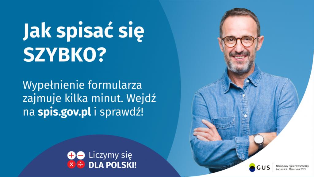 Na grafice jest napis: Jak spisać się szybko? Wypełnienie formularza zajmuje kilka minut. Wejdź na spis.gov.pl i sprawdź! Poniżej umieszczone są cztery małe koła ze znakami dodawania, odejmowania, mnożenia i dzielenia, obok nich napis: Liczymy się dla Polski! Po prawej stronie widać uśmiechniętego mężczyznę. Poniżej jest logotyp spisu: dwa nachodzące na siebie pionowo koła, GUS, pionowa kreska, Narodowy Spis Powszechny Ludności i Mieszkań 2021