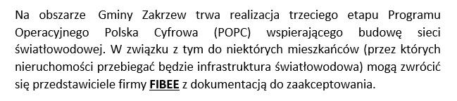 Na obszarze  Gminy Zakrzew trwa realizacja trzeciego etapu Programu Operacyjnego Polska Cyfrowa (POPC) wspierającego budowę sieci światłowodowej. W związku z tym do niektórych mieszkańców (przez których nieruchomości przebiegać będzie infrastruktura światłowodowa) mogą zwrócić się przedstawiciele firmy FIBEE z dokumentacją do zaakceptowania